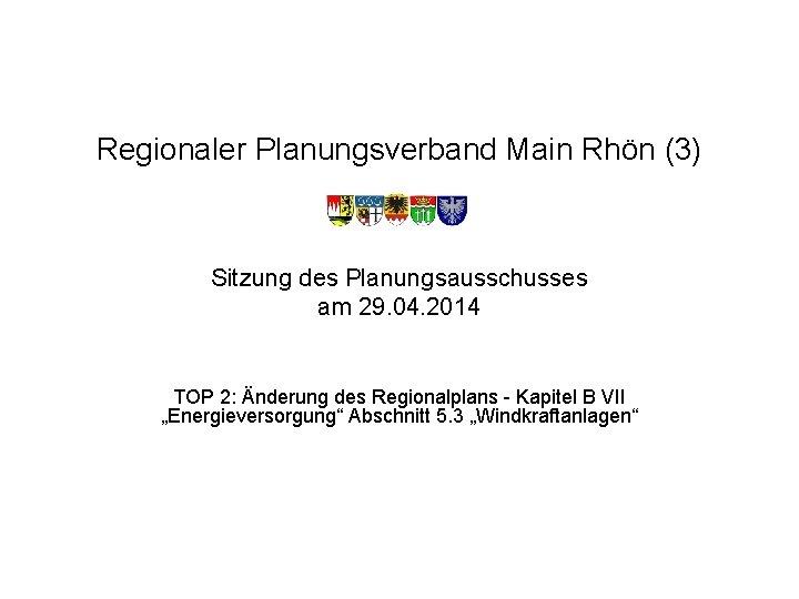 Regionaler Planungsverband Main Rhön (3) Sitzung des Planungsausschusses am 29. 04. 2014 TOP 2: