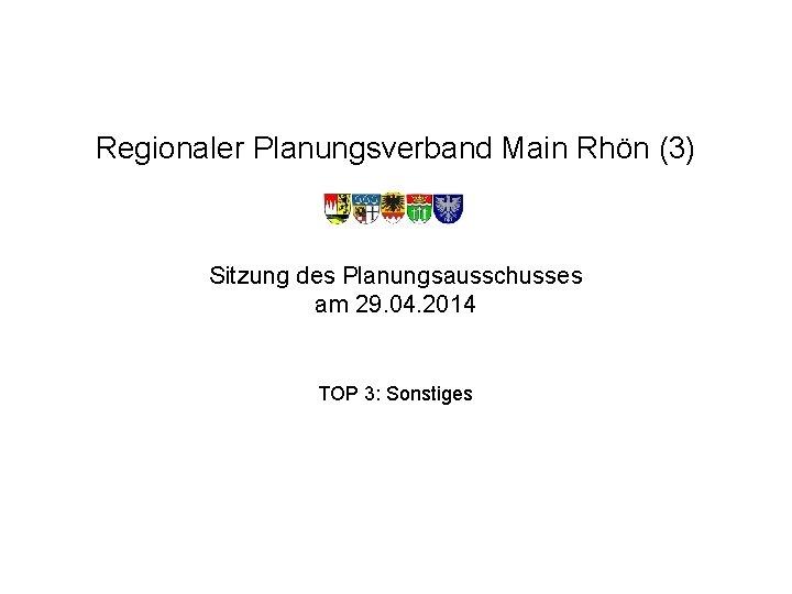 Regionaler Planungsverband Main Rhön (3) Sitzung des Planungsausschusses am 29. 04. 2014 TOP 3: