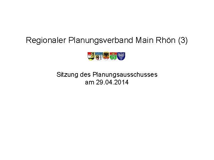Regionaler Planungsverband Main Rhön (3) Sitzung des Planungsausschusses am 29. 04. 2014