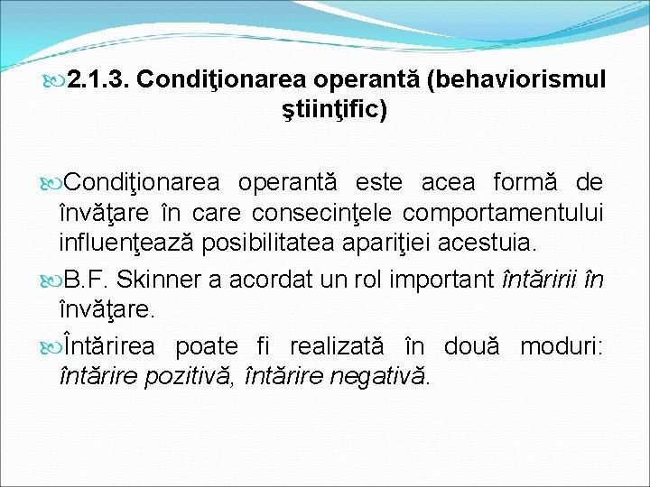 2. 1. 3. Condiţionarea operantă (behaviorismul ştiinţific) Condiţionarea operantă este acea formă de