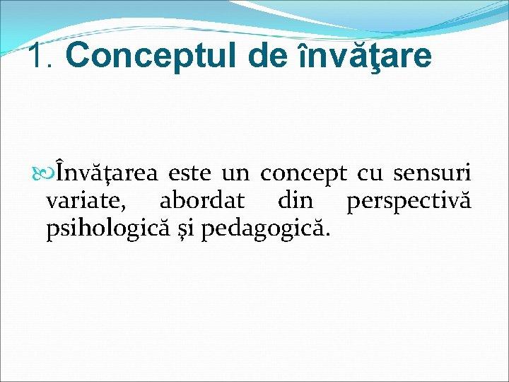 1. Conceptul de învăţare Învăţarea este un concept cu sensuri variate, abordat din perspectivă