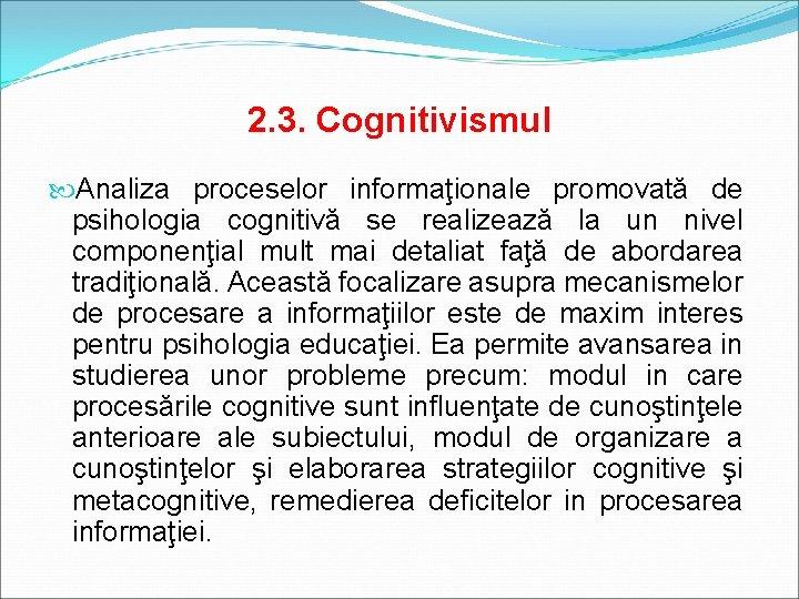 2. 3. Cognitivismul Analiza proceselor informaţionale promovată de psihologia cognitivă se realizează la un