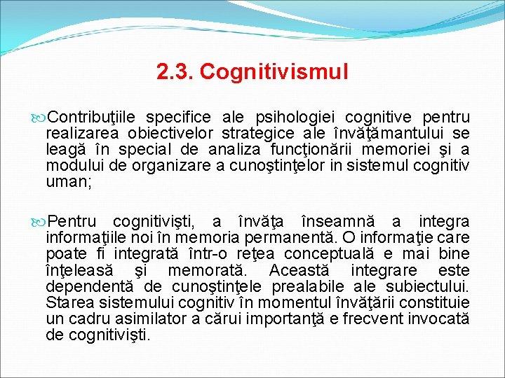 2. 3. Cognitivismul Contribuţiile specifice ale psihologiei cognitive pentru realizarea obiectivelor strategice ale învăţămantului