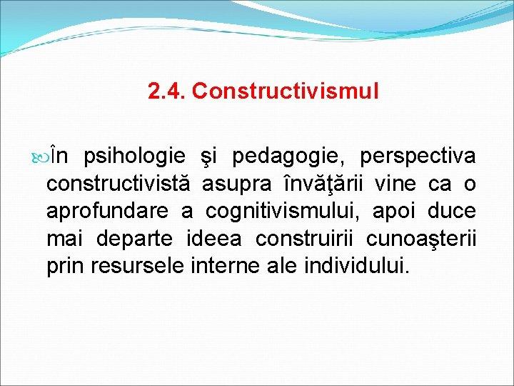 2. 4. Constructivismul În psihologie şi pedagogie, perspectiva constructivistă asupra învăţării vine ca o