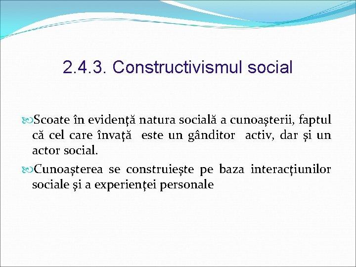 2. 4. 3. Constructivismul social Scoate în evidenţă natura socială a cunoaşterii, faptul că