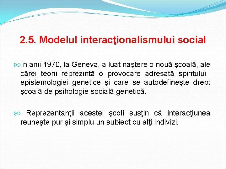 2. 5. Modelul interacţionalismului social În anii 1970, la Geneva, a luat naştere o