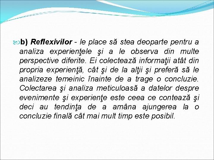 b) Reflexivilor - le place să stea deoparte pentru a analiza experienţele şi