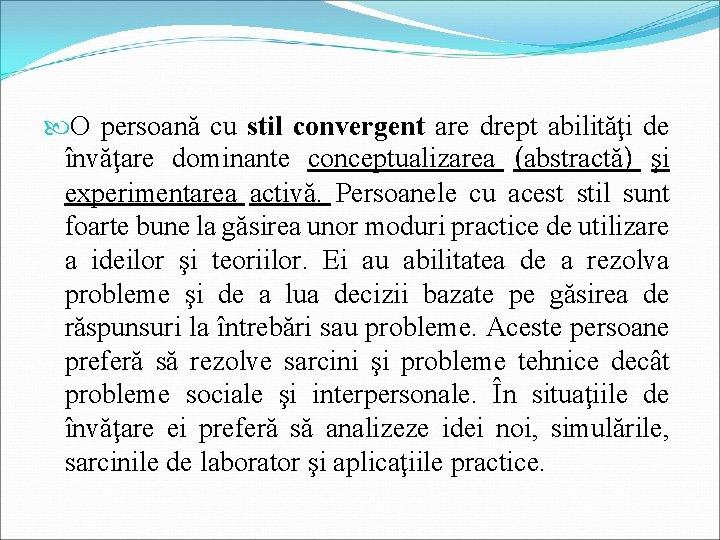 O persoană cu stil convergent are drept abilităţi de învăţare dominante conceptualizarea (abstractă)