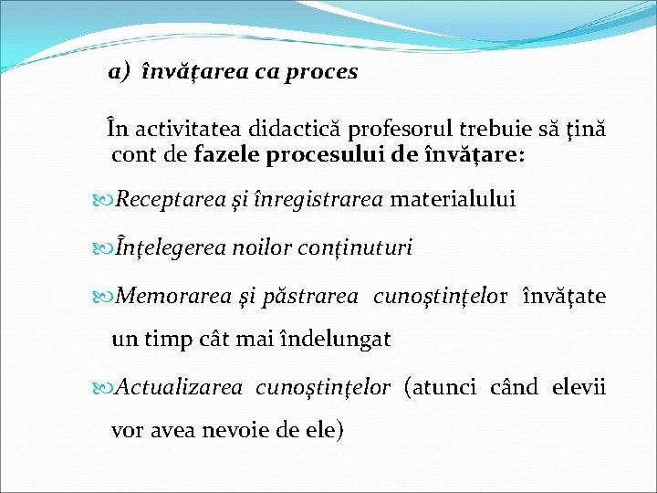 a) învăţarea ca proces În activitatea didactică profesorul trebuie să ţină cont de fazele