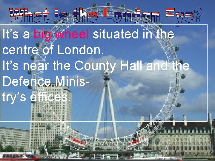 It's a big wheel situated in the centre of London. It's near the County