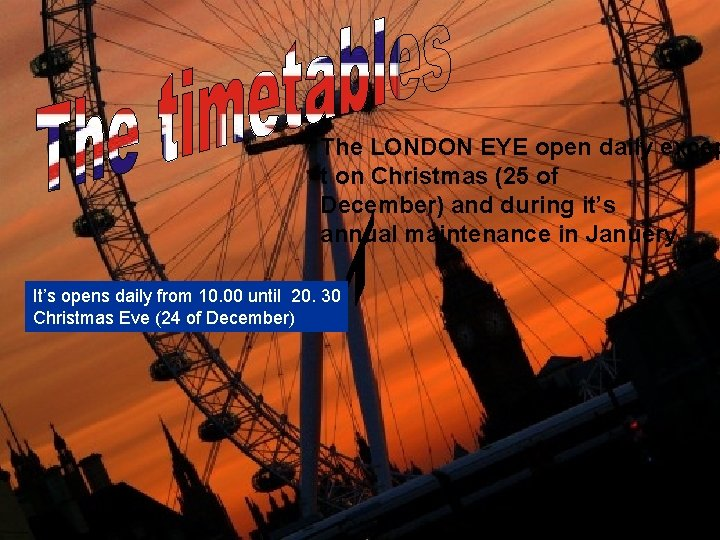 The LONDON EYE open daily excep t on Christmas (25 of December) and during