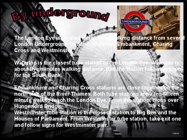 The London Eye is located within easy walking distance from several London Underground stations: