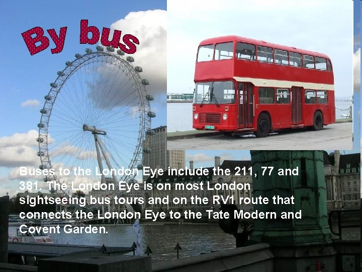 Buses to the London Eye include the 211, 77 and 381. The London Eye