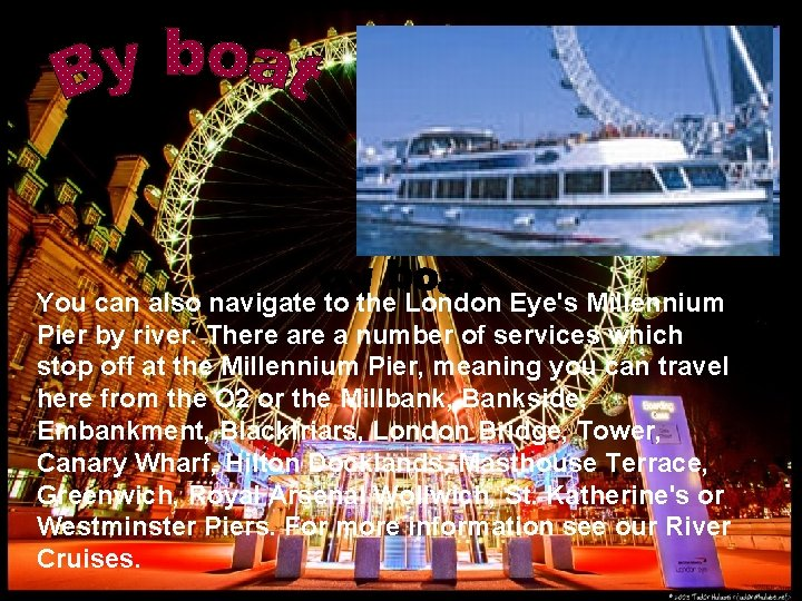 You can also navigate to the London Eye's Millennium Pier by river. There a