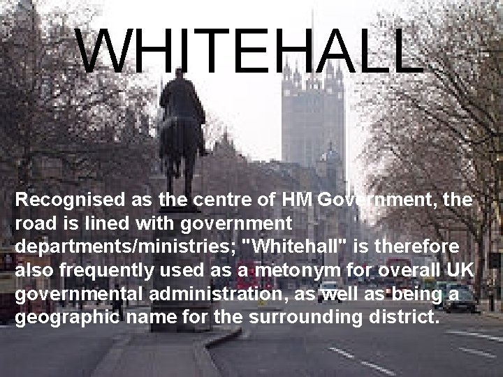WHITEHALL Recognised as the centre of HM Government, the road is lined with government