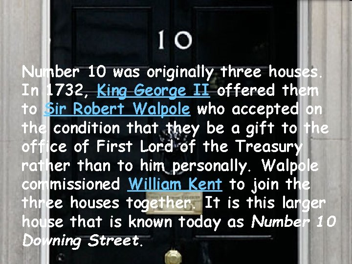 • Number 10 was originally three houses. In 1732, King George II offered