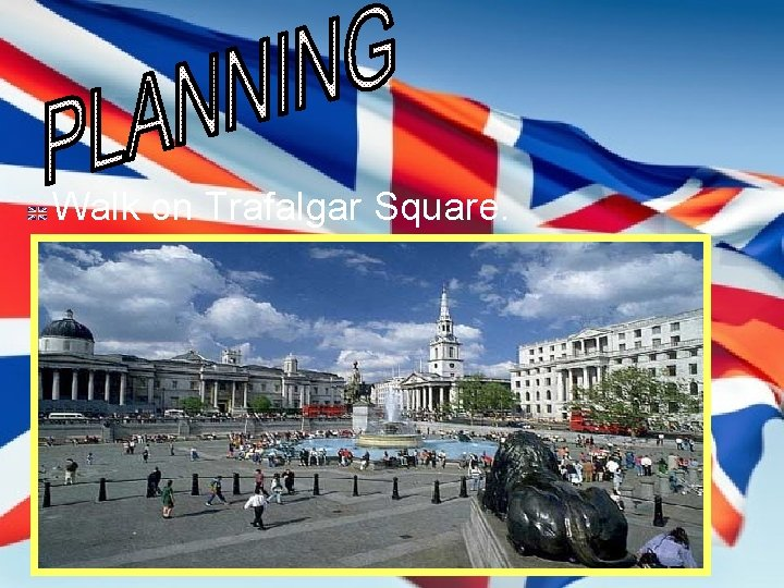 Walk on Trafalgar Square.