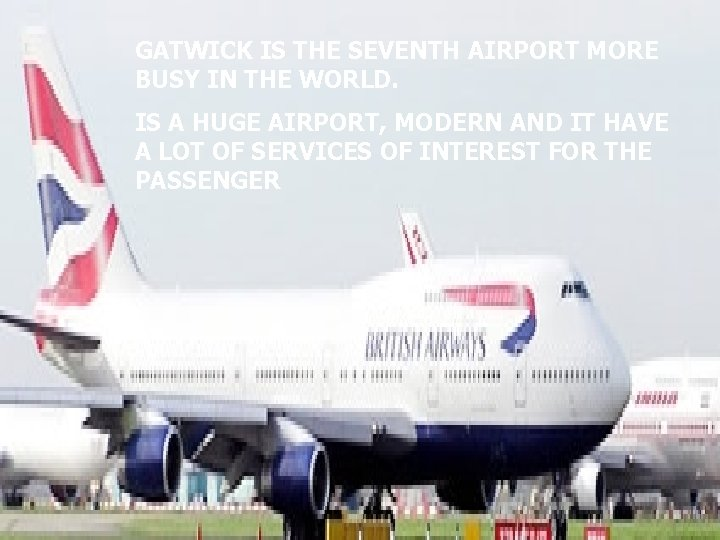 GATWICK IS THE SEVENTH AIRPORT MORE BUSY IN THE WORLD. IS A HUGE AIRPORT,