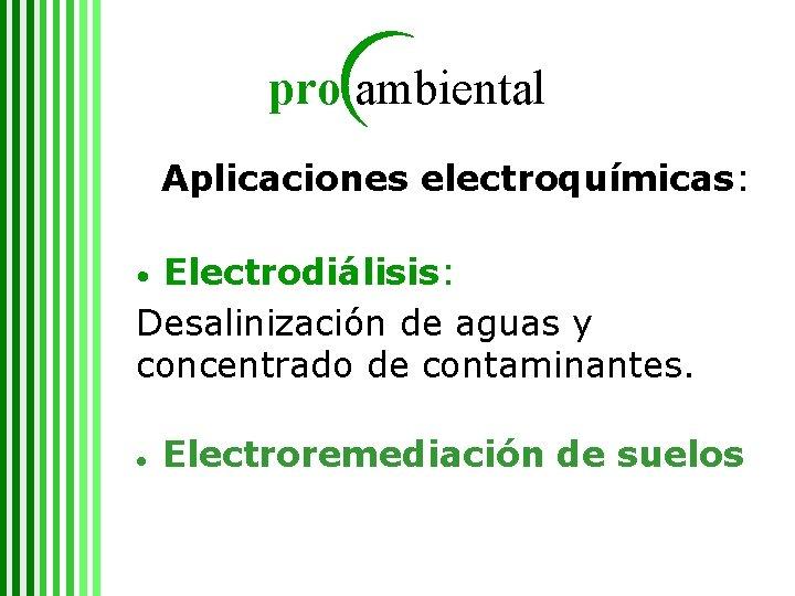 pro ambiental Aplicaciones electroquímicas: Electrodiálisis: Desalinización de aguas y concentrado de contaminantes. • ●