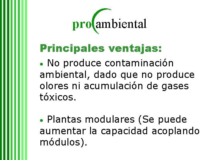 pro ambiental Principales ventajas: No produce contaminación ambiental, dado que no produce olores ni