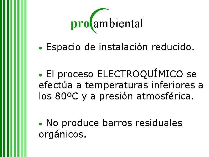 pro ambiental • Espacio de instalación reducido. El proceso ELECTROQUÍMICO se efectúa a temperaturas