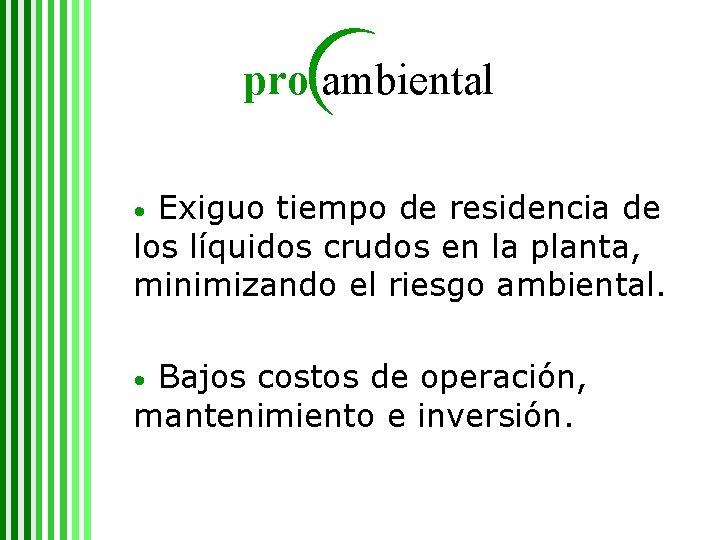 pro ambiental Exiguo tiempo de residencia de los líquidos crudos en la planta, minimizando