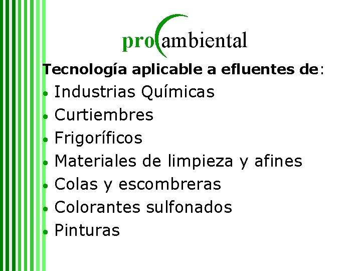 pro ambiental Tecnología aplicable a efluentes de: • • Industrias Químicas Curtiembres Frigoríficos Materiales