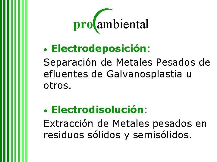 pro ambiental Electrodeposición: Separación de Metales Pesados de efluentes de Galvanosplastia u otros. •