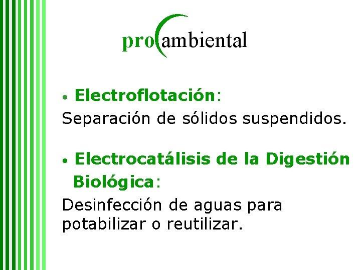 pro ambiental Electroflotación: Separación de sólidos suspendidos. • Electrocatálisis de la Digestión Biológica: Desinfección
