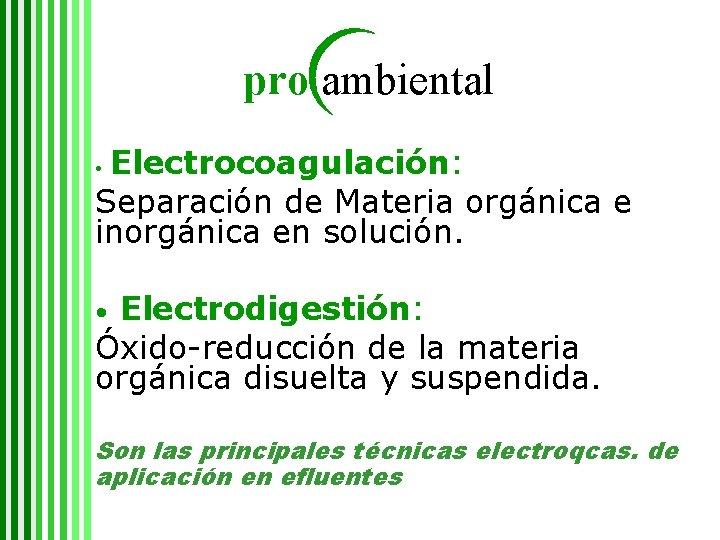 pro ambiental Electrocoagulación: Separación de Materia orgánica e inorgánica en solución. • Electrodigestión: Óxido-reducción