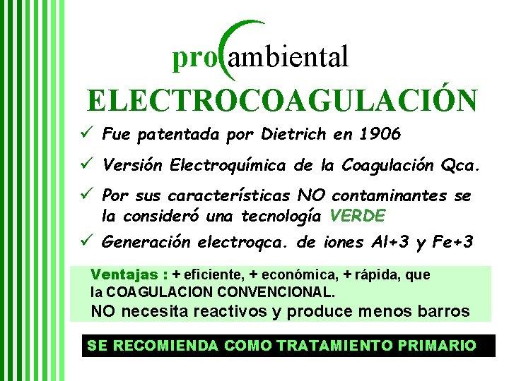 pro ambiental ELECTROCOAGULACIÓN ü Fue patentada por Dietrich en 1906 ü Versión Electroquímica de