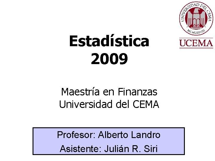 Estadística 2009 Maestría en Finanzas Universidad del CEMA Profesor: Alberto Landro Asistente: Julián R.