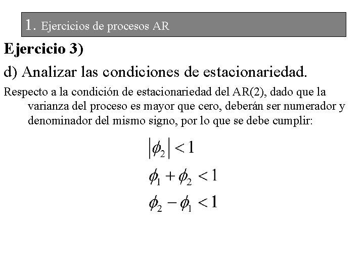 1. Ejercicios de procesos AR Ejercicio 3) d) Analizar las condiciones de estacionariedad. Respecto