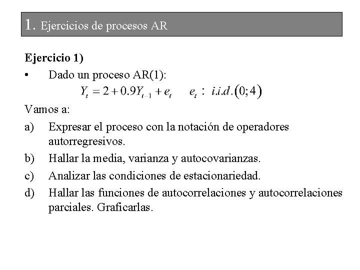 1. Ejercicios de procesos AR Ejercicio 1) • Dado un proceso AR(1): Vamos a: