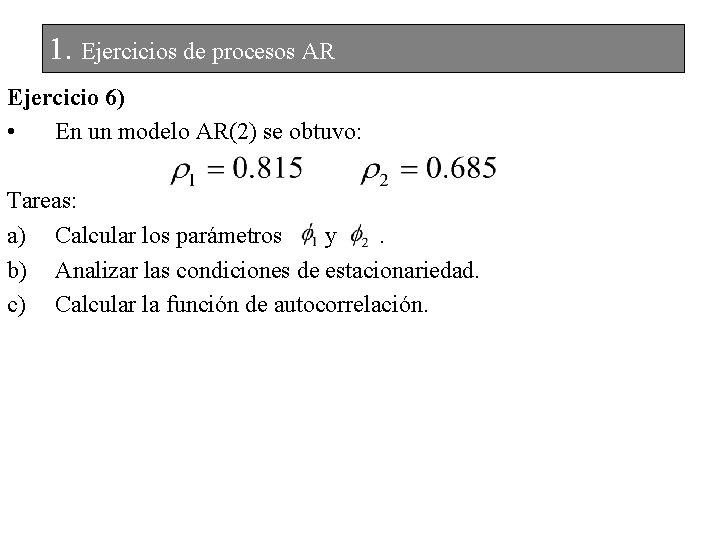 1. Ejercicios de procesos AR Ejercicio 6) • En un modelo AR(2) se obtuvo: