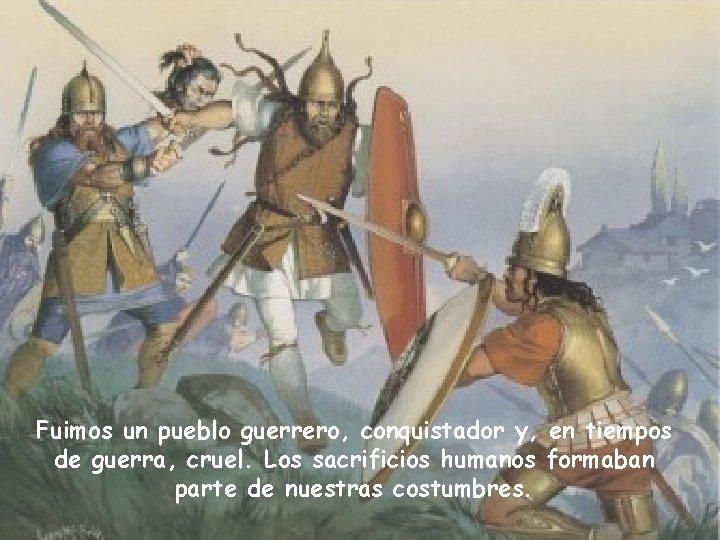 Fuimos un pueblo guerrero, conquistador y, en tiempos de guerra, cruel. Los sacrificios humanos