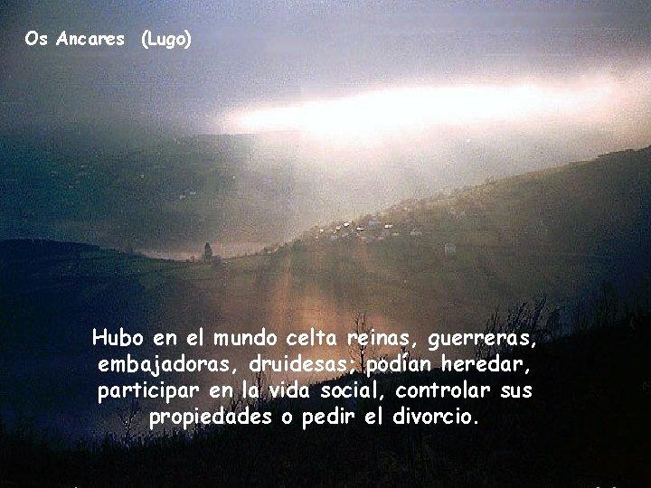 Os Ancares (Lugo) Hubo en el mundo celta reinas, guerreras, embajadoras, druidesas; podían heredar,