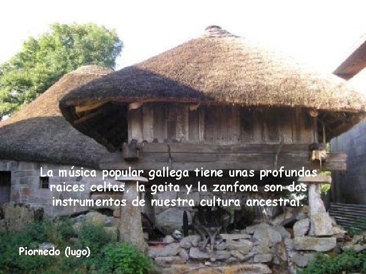 La música popular gallega tiene unas profundas raices celtas, la gaita y la zanfona