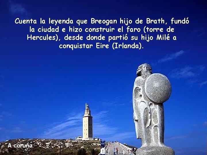 Cuenta la leyenda que Breogan hijo de Brath, fundó la ciudad e hizo construir