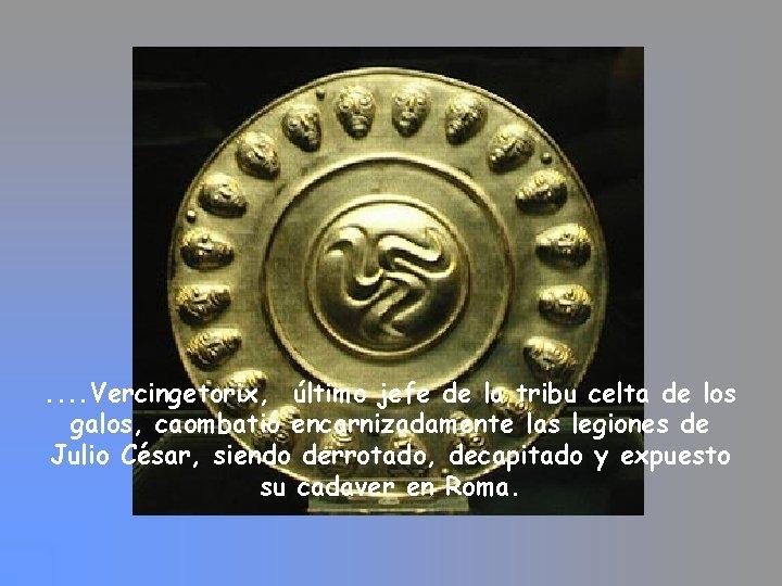 . . Vercingetorix, último jefe de la tribu celta de los galos, caombatió encarnizadamente