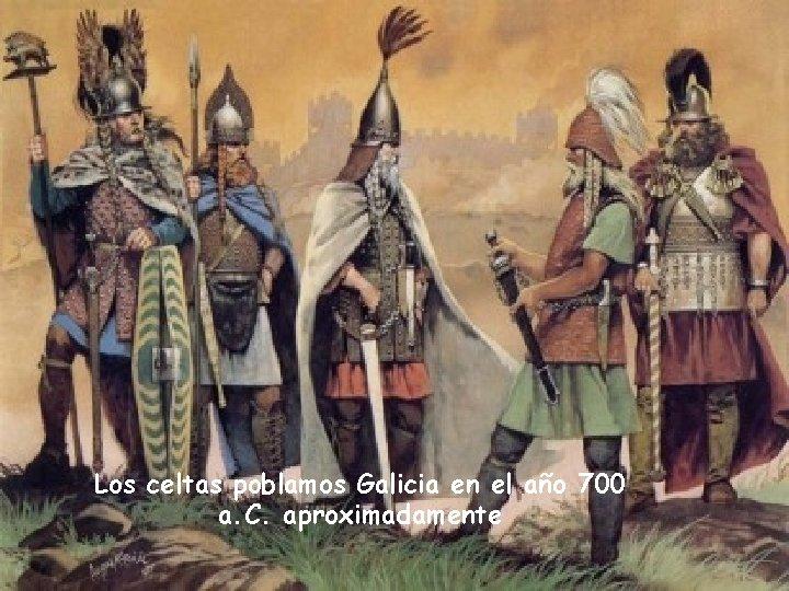 Los celtas poblamos Galicia en el año 700 a. C. aproximadamente