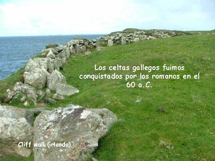 Los celtas gallegos fuimos conquistados por los romanos en el 60 a. C. Cliff
