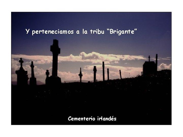 """Y perteneciamos a la tribu """"Brigante"""" Cementerio irlandés"""