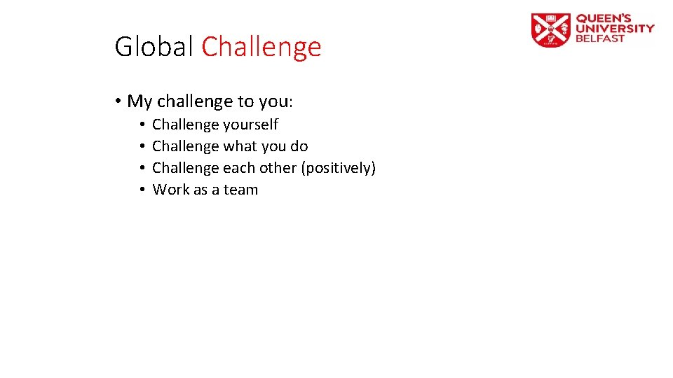 Global Challenge • My challenge to you: • • Challenge yourself Challenge what you
