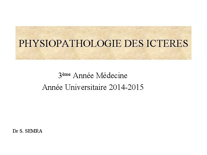 PHYSIOPATHOLOGIE DES ICTERES 3ème Année Médecine Année Universitaire 2014 -2015 Dr S. SEMRA