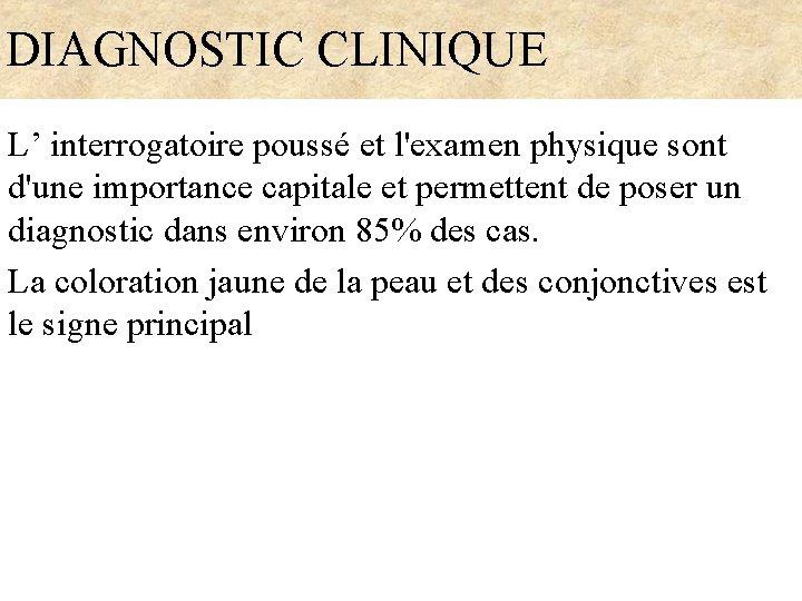 DIAGNOSTIC CLINIQUE L' interrogatoire poussé et l'examen physique sont d'une importance capitale et permettent