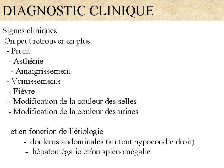 DIAGNOSTIC CLINIQUE Signes cliniques On peut retrouver en plus: - Prurit - Asthénie -