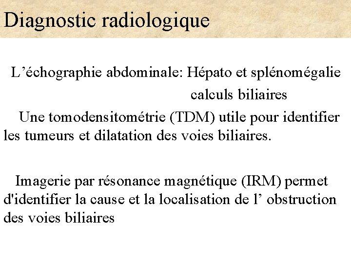 Diagnostic radiologique L'échographie abdominale: Hépato et splénomégalie calculs biliaires Une tomodensitométrie (TDM) utile pour