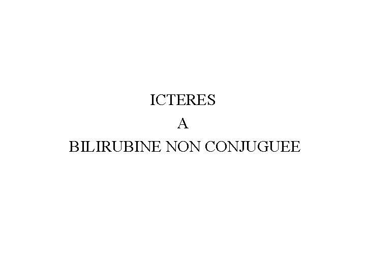 ICTERES A BILIRUBINE NON CONJUGUEE