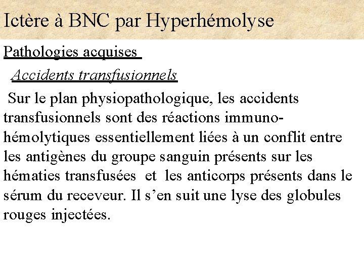 Ictère à BNC par Hyperhémolyse Pathologies acquises Accidents transfusionnels Sur le plan physiopathologique, les